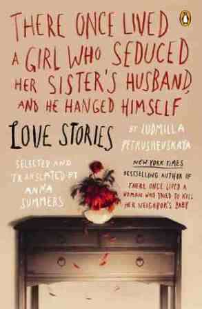 """There Once Lived a Girl Who Seduced Her Sister's Husband, and He Hanged Himself: Love Stories"" by Ludmilla Petrushevskaya"